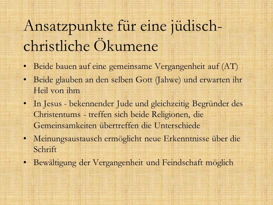 Ansatzpunkte für eine jüdisch- christliche Ökumene Beide bauen auf eine gemeinsame Vergangenheit auf (AT) Beide glauben an den selben Gott (Jahwe) und