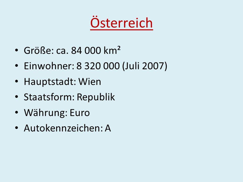 Österreich Größe: ca. 84 000 km² Einwohner: 8 320 000 (Juli 2007) Hauptstadt: Wien Staatsform: Republik Währung: Euro Autokennzeichen: A