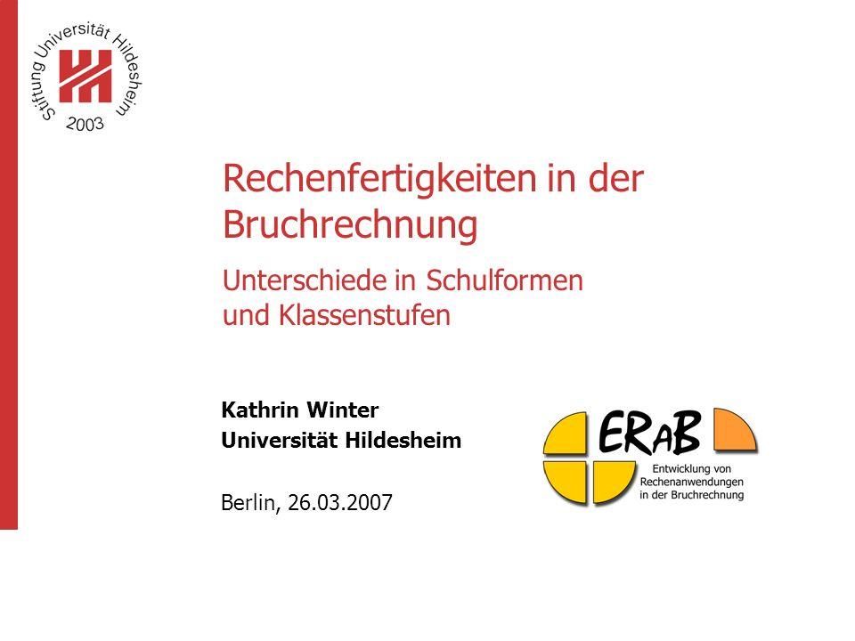 Rechenfertigkeiten in der Bruchrechnung Unterschiede in Schulformen und Klassenstufen Kathrin Winter Universität Hildesheim Berlin, 26.03.2007