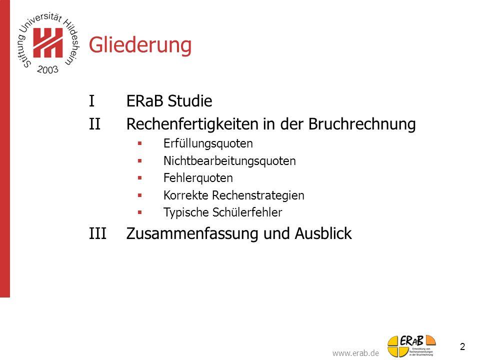 www.erab.de 2 Gliederung IERaB Studie IIRechenfertigkeiten in der Bruchrechnung  Erfüllungsquoten  Nichtbearbeitungsquoten  Fehlerquoten  Korrekte