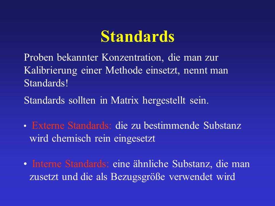 Standards Proben bekannter Konzentration, die man zur Kalibrierung einer Methode einsetzt, nennt man Standards! Standards sollten in Matrix hergestell