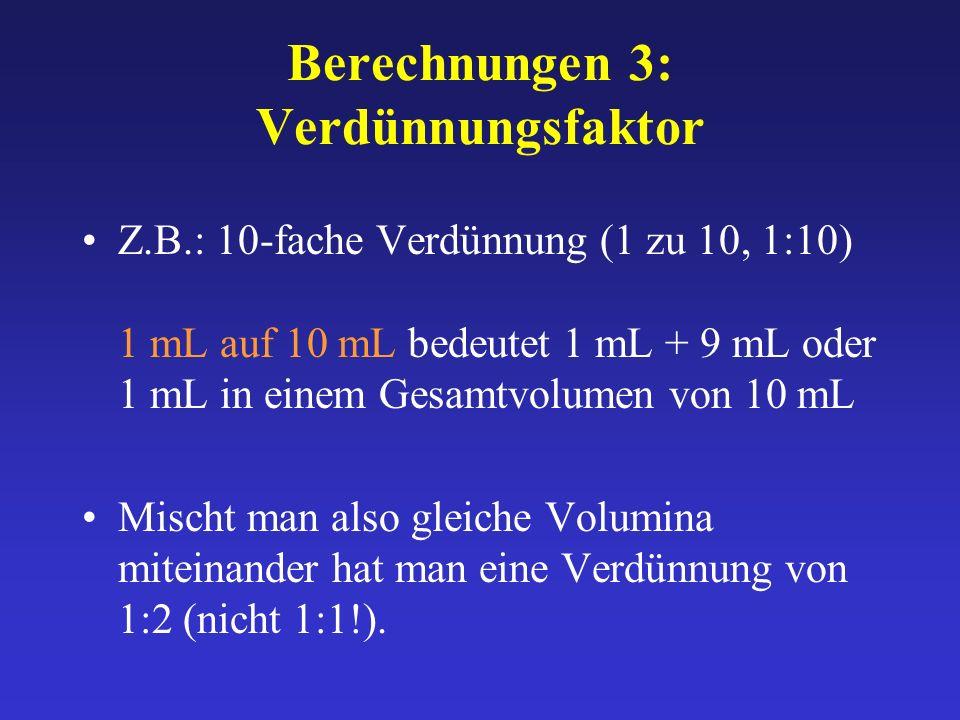 Berechnungen 3: Verdünnungsfaktor Z.B.: 10-fache Verdünnung (1 zu 10, 1:10) 1 mL auf 10 mL bedeutet 1 mL + 9 mL oder 1 mL in einem Gesamtvolumen von 1