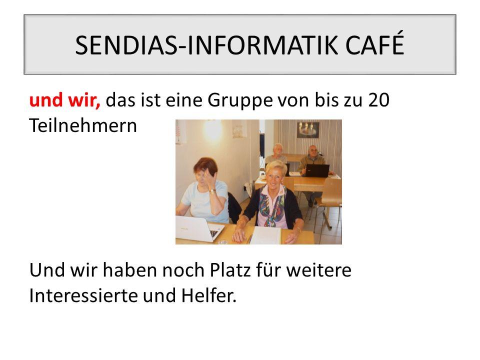 SENDIAS-INFORMATIK CAFÉ und wir, das ist eine Gruppe von bis zu 20 Teilnehmern Und wir haben noch Platz für weitere Interessierte und Helfer.