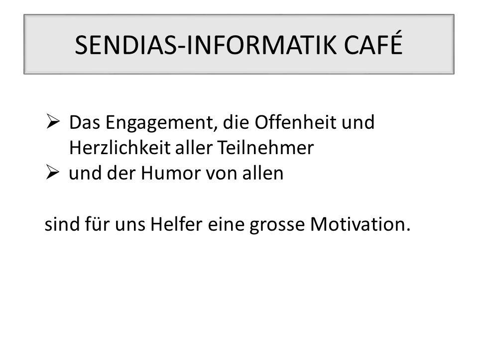 SENDIAS-INFORMATIK CAFÉ  Das Engagement, die Offenheit und Herzlichkeit aller Teilnehmer  und der Humor von allen sind für uns Helfer eine grosse Mo