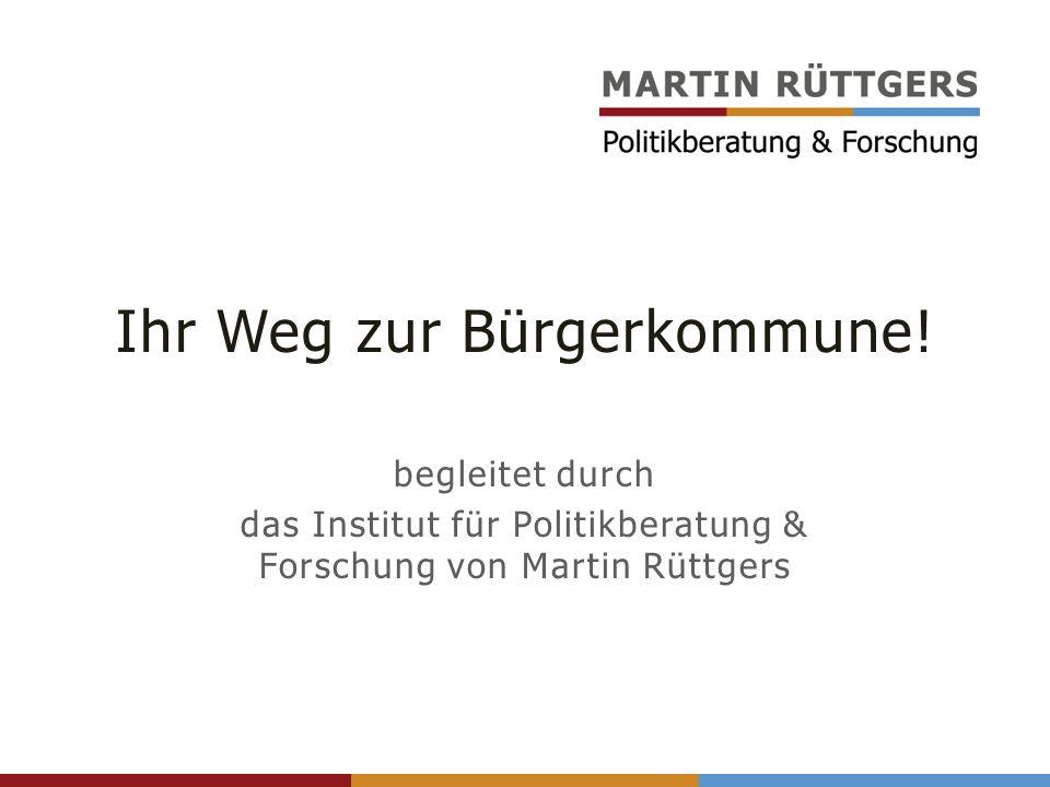 Ihr Weg zur Bürgerkommune! begleitet durch das Institut für Politikberatung & Forschung von Martin Rüttgers
