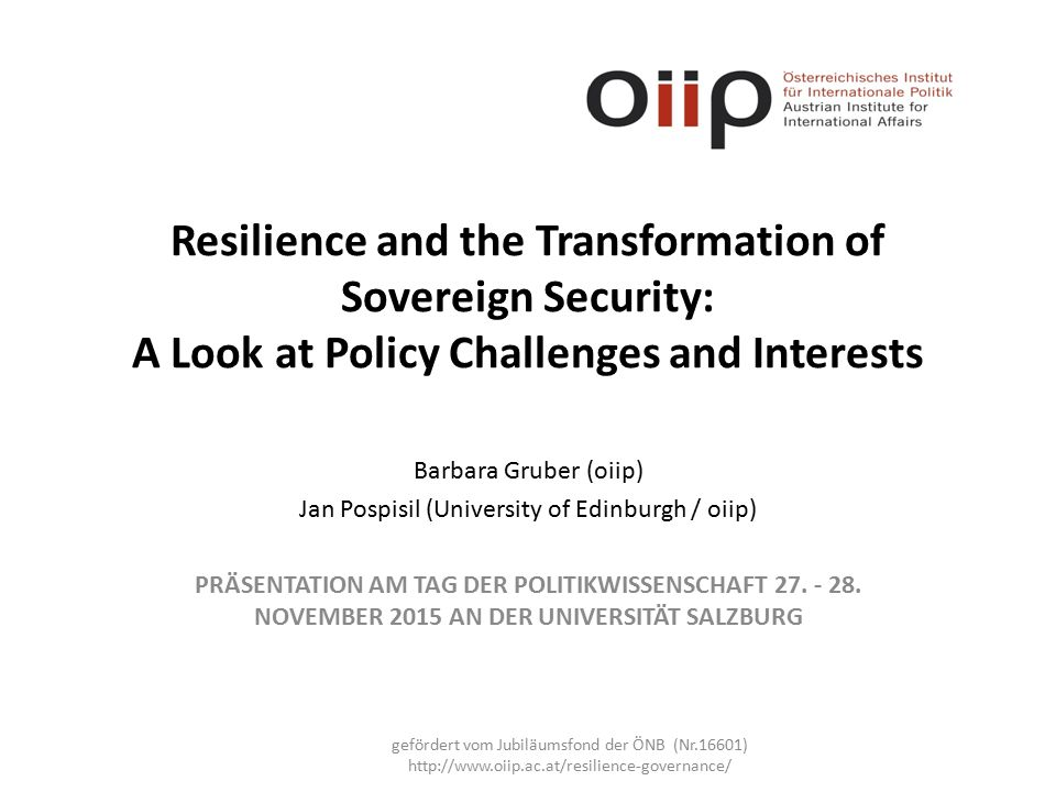 Resilience and the Transformation of Sovereign Security: A Look at Policy Challenges and Interests Barbara Gruber (oiip) Jan Pospisil (University of Edinburgh / oiip) PRÄSENTATION AM TAG DER POLITIKWISSENSCHAFT 27.