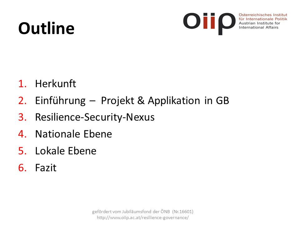 Outline 1.Herkunft 2.Einführung – Projekt & Applikation in GB 3.Resilience-Security-Nexus 4.Nationale Ebene 5.Lokale Ebene 6.Fazit gefördert vom Jubiläumsfond der ÖNB (Nr.16601) http://www.oiip.ac.at/resilience-governance/