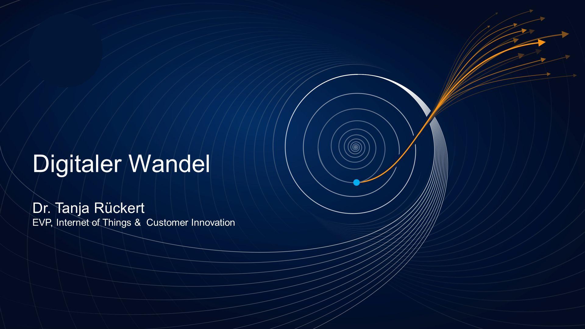 Digitaler Wandel Dr. Tanja Rückert EVP, Internet of Things & Customer Innovation