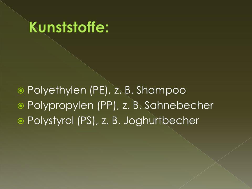  Polyethylen (PE), z. B. Shampoo  Polypropylen (PP), z. B. Sahnebecher  Polystyrol (PS), z. B. Joghurtbecher