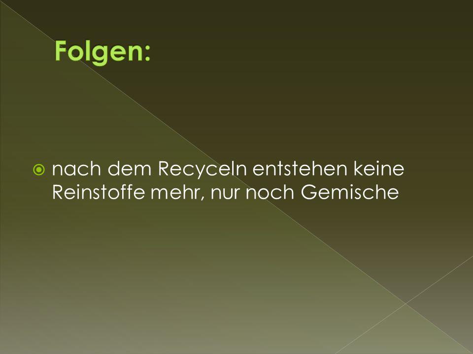  nach dem Recyceln entstehen keine Reinstoffe mehr, nur noch Gemische