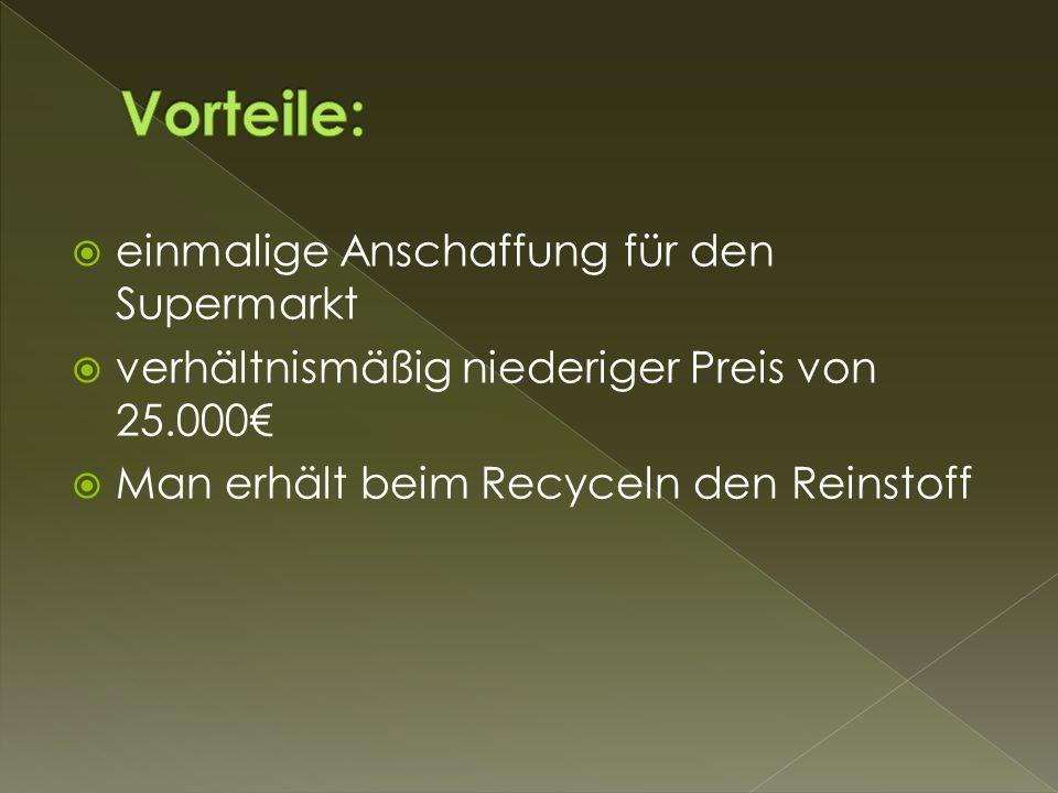  einmalige Anschaffung für den Supermarkt  verhältnismäßig niederiger Preis von 25.000€  Man erhält beim Recyceln den Reinstoff