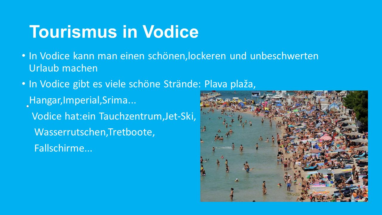 Tourismus in Vodice In Vodice kann man einen schönen,lockeren und unbeschwerten Urlaub machen In Vodice gibt es viele schöne Strände: Plava plaža, Hangar,Imperial,Srima...