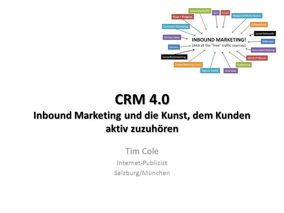 CRM 4.0 Inbound Marketing und die Kunst, dem Kunden aktiv zuzuhören Tim Cole Internet-Publizist Salzburg/München