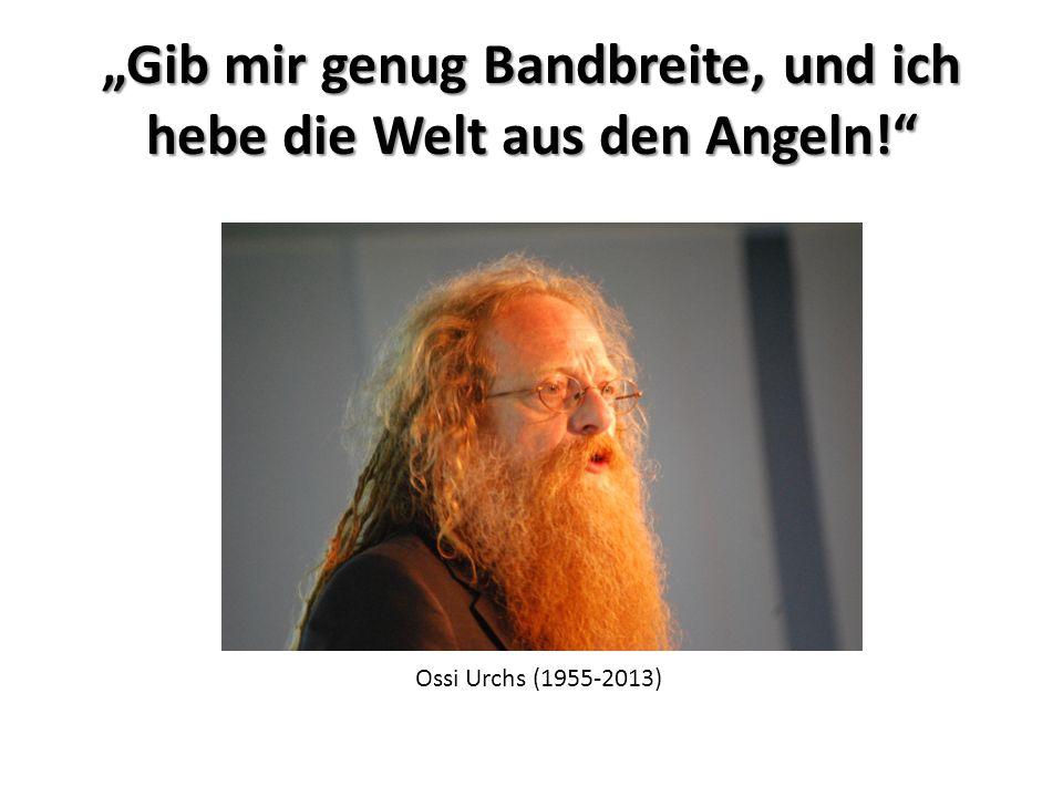 """""""Gib mir genug Bandbreite, und ich hebe die Welt aus den Angeln! Ossi Urchs (1955-2013)"""