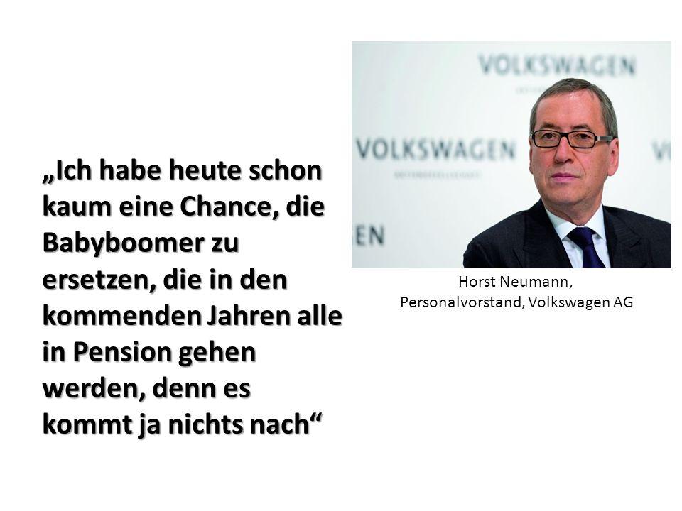 """""""Ich habe heute schon kaum eine Chance, die Babyboomer zu ersetzen, die in den kommenden Jahren alle in Pension gehen werden, denn es kommt ja nichts nach Horst Neumann, Personalvorstand, Volkswagen AG"""