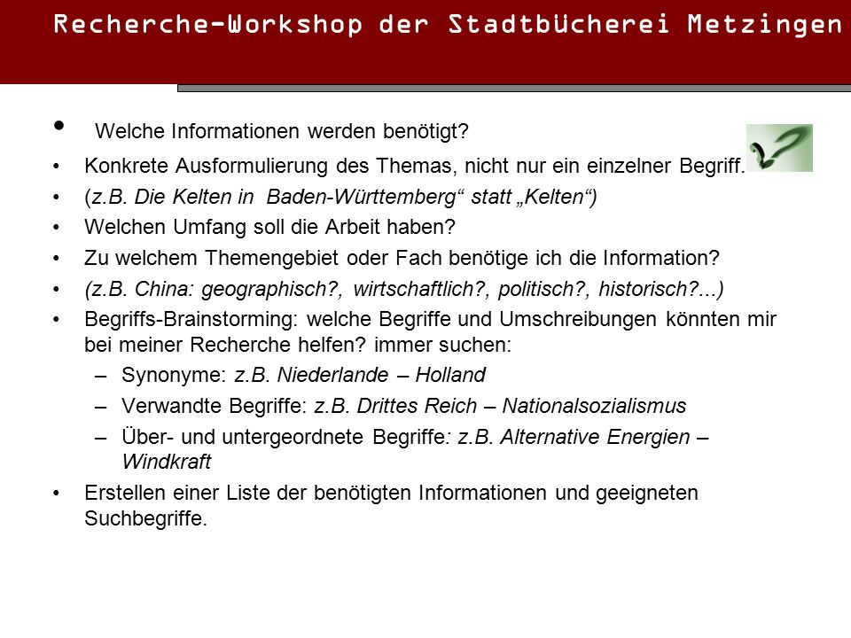 Recherche-Workshop der Stadtbücherei Metzingen Welche Informationen werden benötigt? Konkrete Ausformulierung des Themas, nicht nur ein einzelner Begr