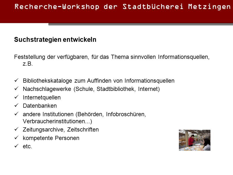 Recherche-Workshop der Stadtbücherei Metzingen Suchstrategien entwickeln Feststellung der verfügbaren, für das Thema sinnvollen Informationsquellen, z