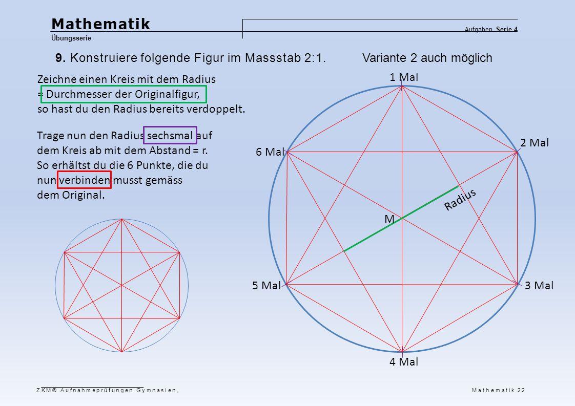 Mathematik Übungsserie Aufgaben Serie 4 ZKM© Aufnahmeprüfungen Gymnasien, Mathematik 22 9. Konstruiere folgende Figur im Massstab 2:1. Zeichne einen K