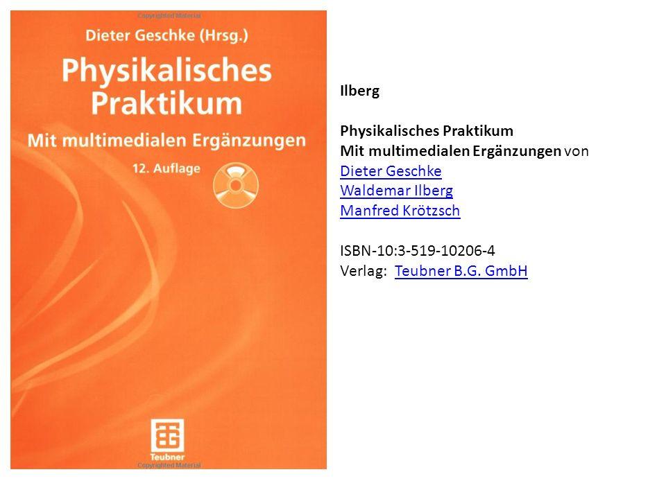 Ilberg Physikalisches Praktikum Mit multimedialen Ergänzungen von Dieter Geschke Waldemar Ilberg Manfred Krötzsch ISBN-10:3-519-10206-4 Verlag: Teubne
