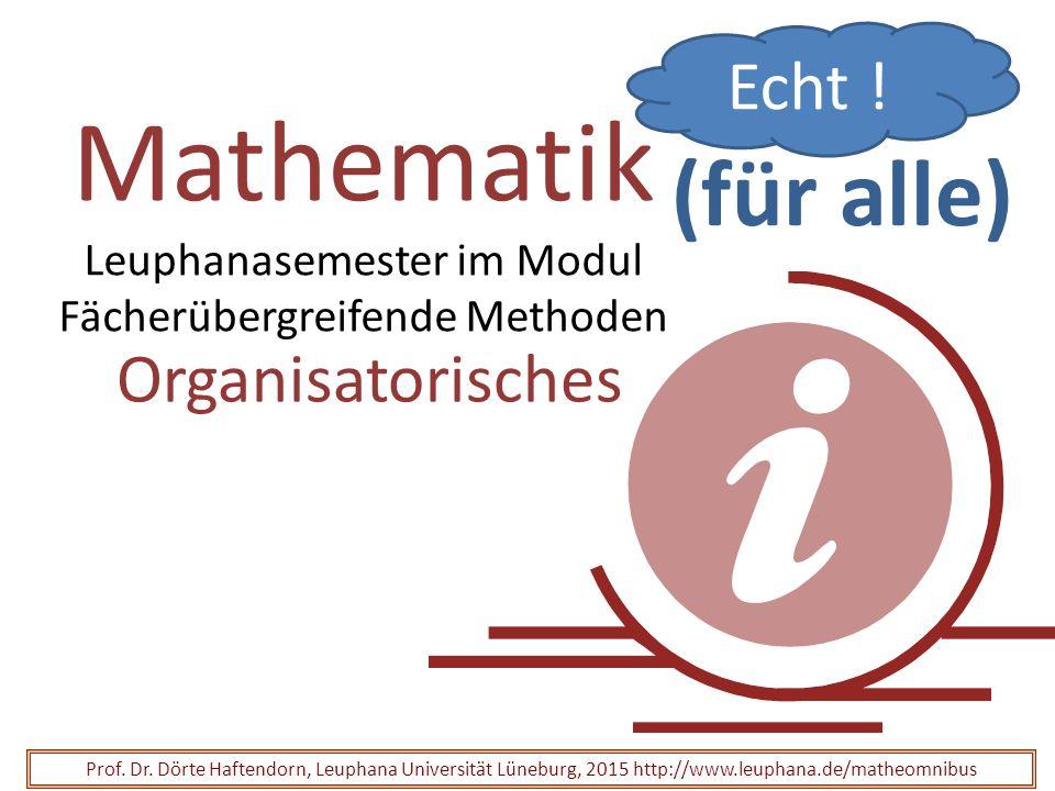 Mathematik Leuphanasemester im Modul Fächerübergreifende Methoden Organisatorisches Prof. Dr. Dörte Haftendorn, Leuphana Universität Lüneburg, 2015 ht