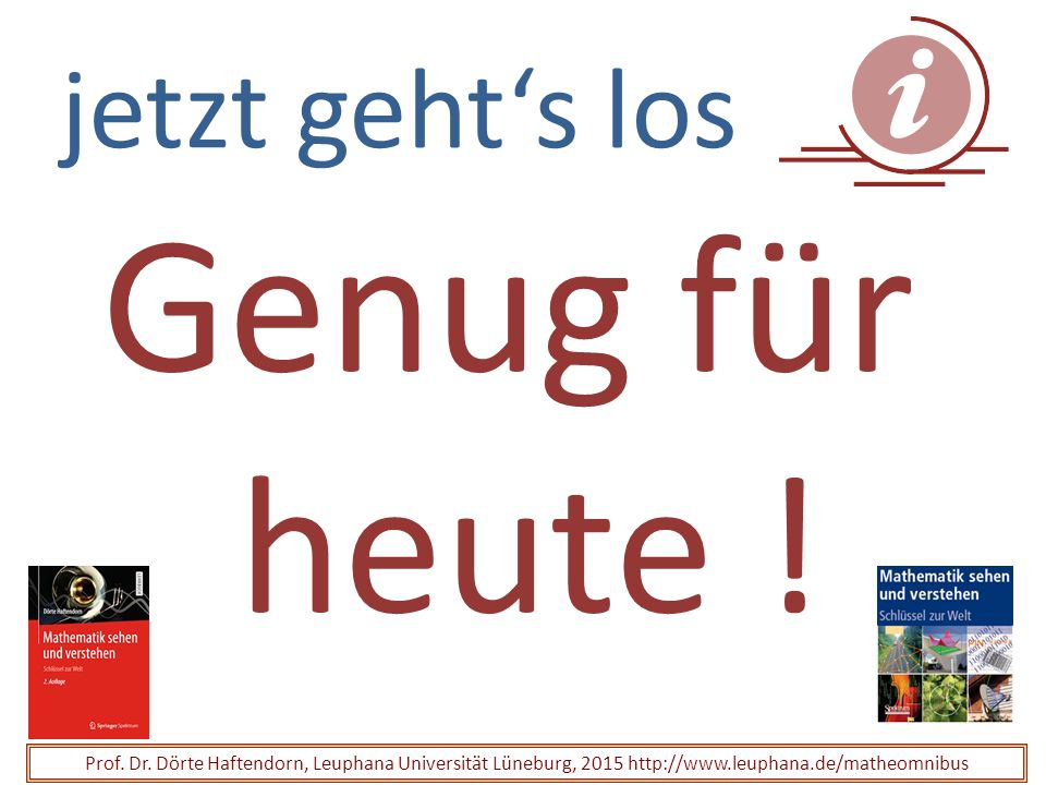 jetzt geht's los Prof. Dr. Dörte Haftendorn, Leuphana Universität Lüneburg, 2015 http://www.leuphana.de/matheomnibus Genug für heute !