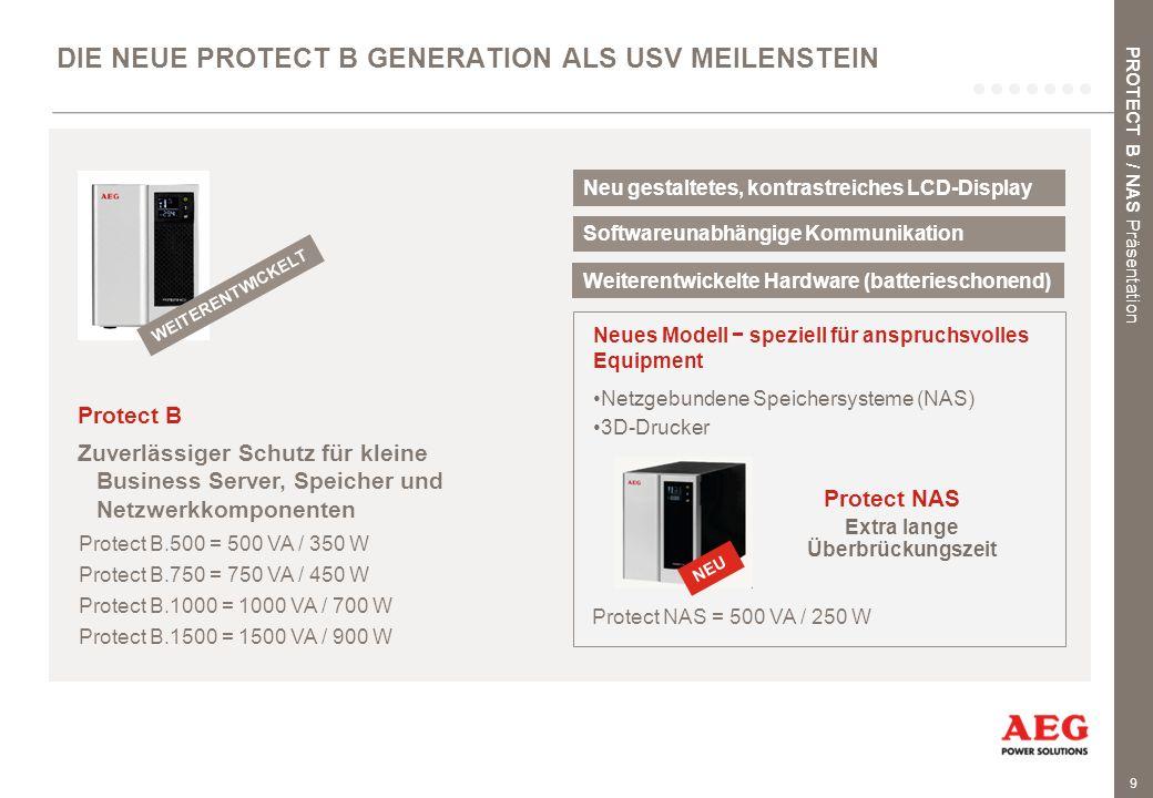 9 DIE NEUE PROTECT B GENERATION ALS USV MEILENSTEIN Protect B Zuverlässiger Schutz für kleine Business Server, Speicher und Netzwerkkomponenten Protect B.500 = 500 VA / 350 W Protect B.750 = 750 VA / 450 W Protect B.1000 = 1000 VA / 700 W Protect B.1500 = 1500 VA / 900 W Protect NAS = 500 VA / 250 W Protect NAS Neues Modell − speziell für anspruchsvolles Equipment Netzgebundene Speichersysteme (NAS) 3D-Drucker PROTECT B / NAS Präsentation Extra lange Überbrückungszeit NEU WEITERENTWICKELT Neu gestaltetes, kontrastreiches LCD-Display Softwareunabhängige Kommunikation Weiterentwickelte Hardware (batterieschonend)