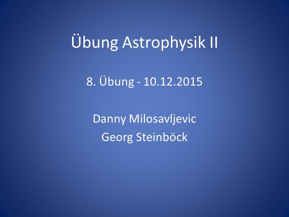 Übung Astrophysik II 8. Übung - 10.12.2015 Danny Milosavljevic Georg Steinböck