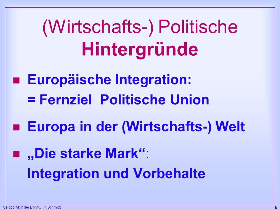 Geldpolitik in der EWWU, P. Schmidt 5 (Wirtschafts-) Politische Hintergründe n Europäische Integration: = Fernziel Politische Union n Europa in der (W