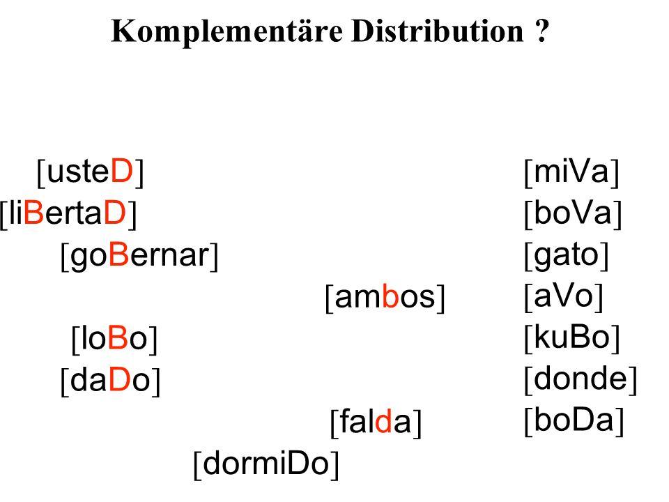 [ usteD ] [ liBertaD ] [ goBernar ] [ ambos ] [ loBo ] [ daDo ] [ falda ] [ dormiDo ] [ miVa ] [ boVa ] [ gato ] [ aVo ] [ kuBo ] [ donde ] [ boDa ] Komplementäre Distribution ?
