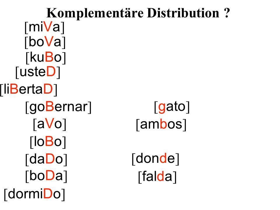 [ usteD ] [ liBertaD ] [ goBernar ] [ ambos ] [ loBo ] [ daDo ] [ falda ] [ dormiDo ] [ miVa ] [ boVa ] [ gato ] [aVo][aVo] [ kuBo ] [ donde ] [ boDa ] Komplementäre Distribution