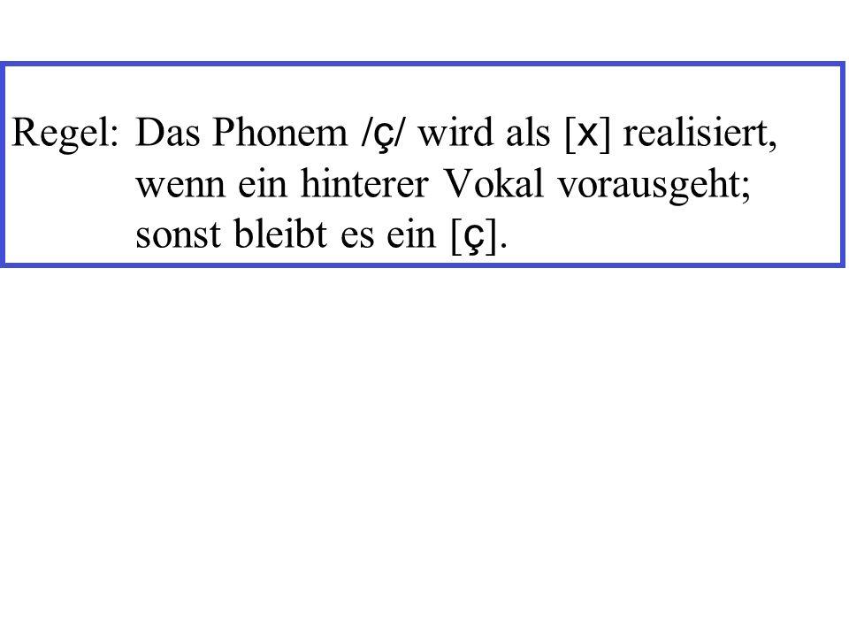 Regel:Das Phonem / ç / wird als [ x ] realisiert, wenn ein hinterer Vokal vorausgeht; sonst bleibt es ein [ ç ].