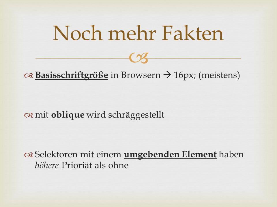   Basisschriftgröße in Browsern  16px; (meistens)  mit oblique wird schräggestellt  Selektoren mit einem umgebenden Element haben höhere Prioriät als ohne Noch mehr Fakten