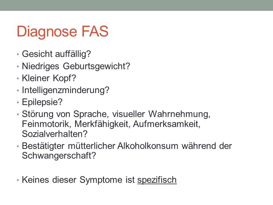 Diagnose FAS Gesicht auffällig? Niedriges Geburtsgewicht? Kleiner Kopf? Intelligenzminderung? Epilepsie? Störung von Sprache, visueller Wahrnehmung, F