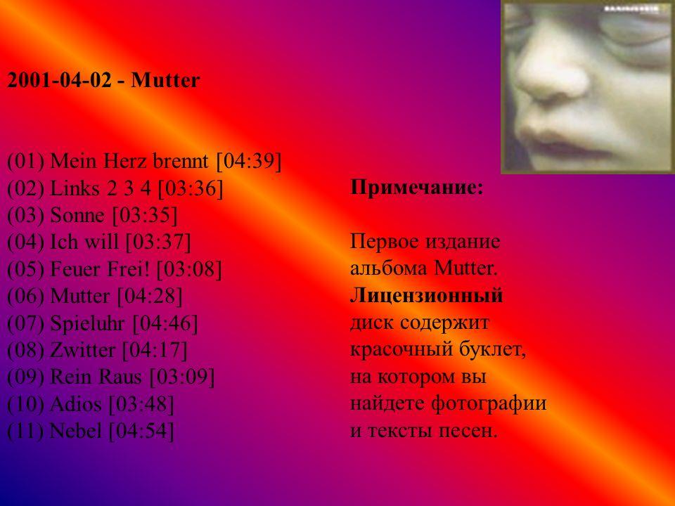 2001-04-03 - Mutter (Японское издание) (01) Mein Herz brennt [04:39] (02) Links 2 3 4 [03:36] (03) Sonne [03:35] (04) Ich will [03:37] (05) Feuer Frei.