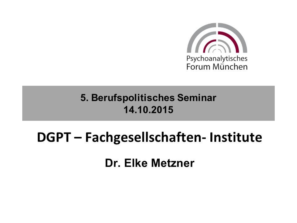 5. Berufspolitisches Seminar 14.10.2015 DGPT – Fachgesellschaften- Institute Dr. Elke Metzner