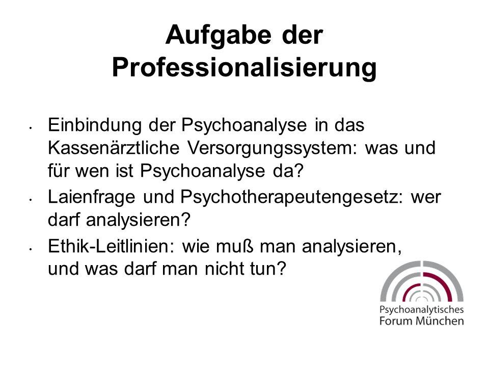 Aufgabe der Professionalisierung Einbindung der Psychoanalyse in das Kassenärztliche Versorgungssystem: was und für wen ist Psychoanalyse da.