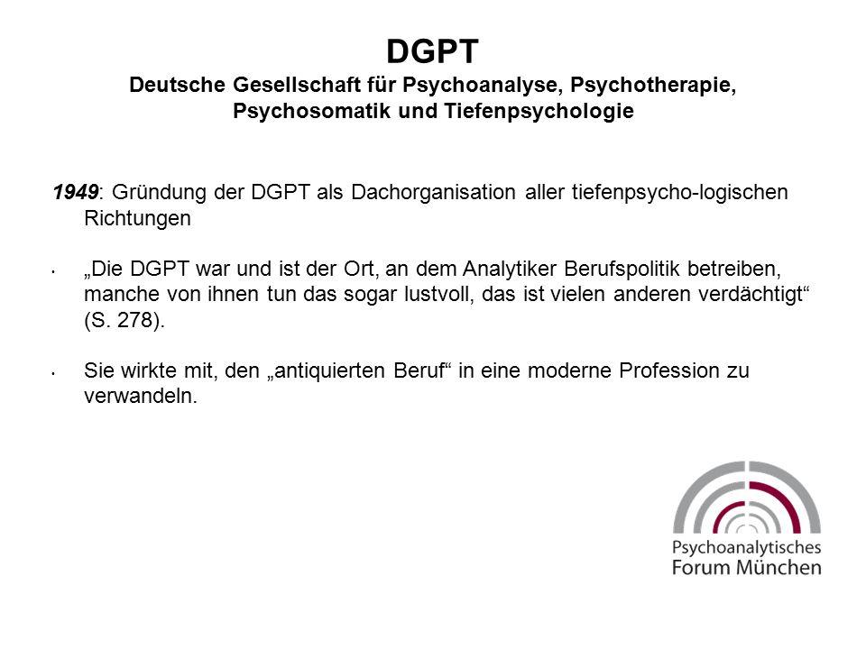 """DGPT Deutsche Gesellschaft für Psychoanalyse, Psychotherapie, Psychosomatik und Tiefenpsychologie 1949: Gründung der DGPT als Dachorganisation aller tiefenpsycho-logischen Richtungen """"Die DGPT war und ist der Ort, an dem Analytiker Berufspolitik betreiben, manche von ihnen tun das sogar lustvoll, das ist vielen anderen verdächtigt (S."""