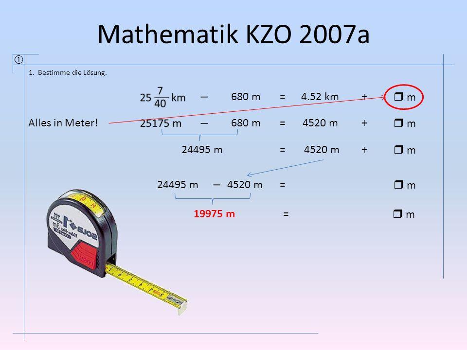 Mathematik KZO 2007a  1. Bestimme die Lösung. 680 m=4.52 km+  m  m 680 m=4520 m+  m  m 24495 m=4520 m+  m  m 24495 m4520 m =  m  m 19975 m= 