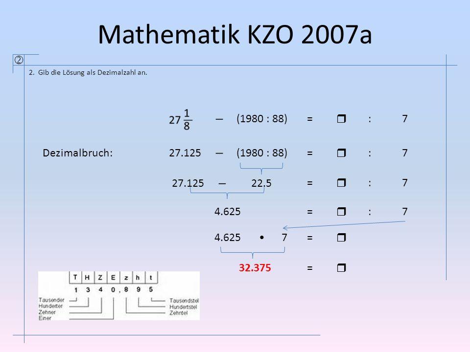 Mathematik KZO 2007a  2. Gib die Lösung als Dezimalzahl an. (1980 : 88)=  :7 27.125 (1980 : 88)=  :7 22.527.125 =  :7 4.625=  :7 =  7 32.375= 