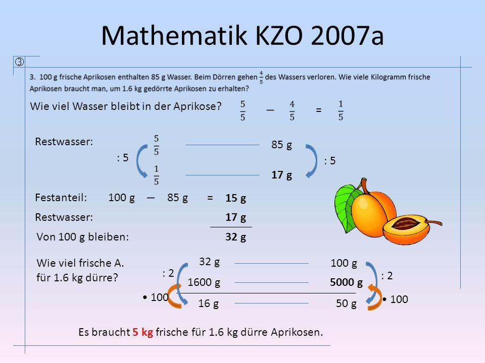 Mathematik KZO 2007a 100 g 85 g 1600 g 17 g : 5 100 32 g 16 g 5000 g 50 g Wie viel Wasser bleibt in der Aprikose? = Festanteil:100 g 85 g= 15 g Restwa