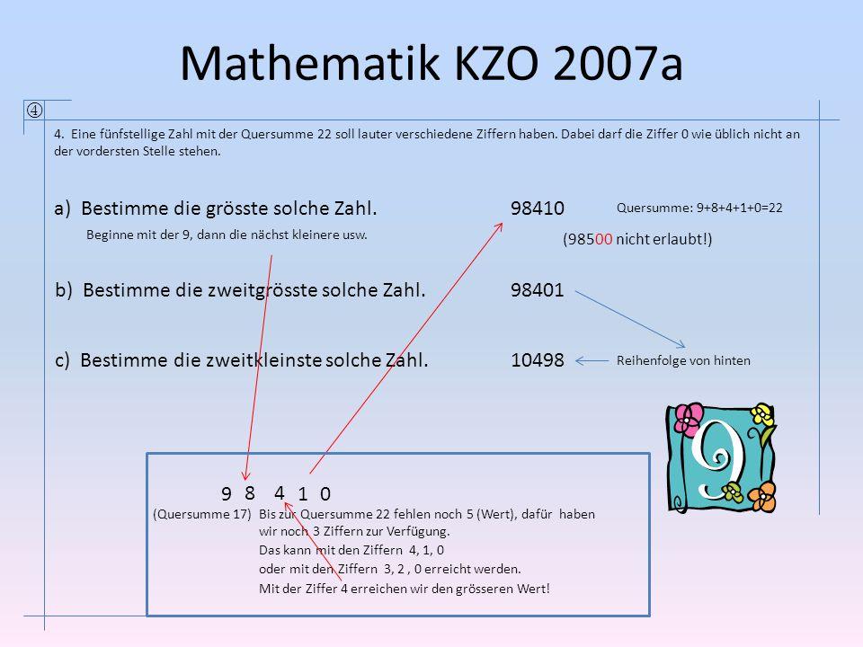 Mathematik KZO 2007a  4. Eine fünfstellige Zahl mit der Quersumme 22 soll lauter verschiedene Ziffern haben. Dabei darf die Ziffer 0 wie üblich nicht