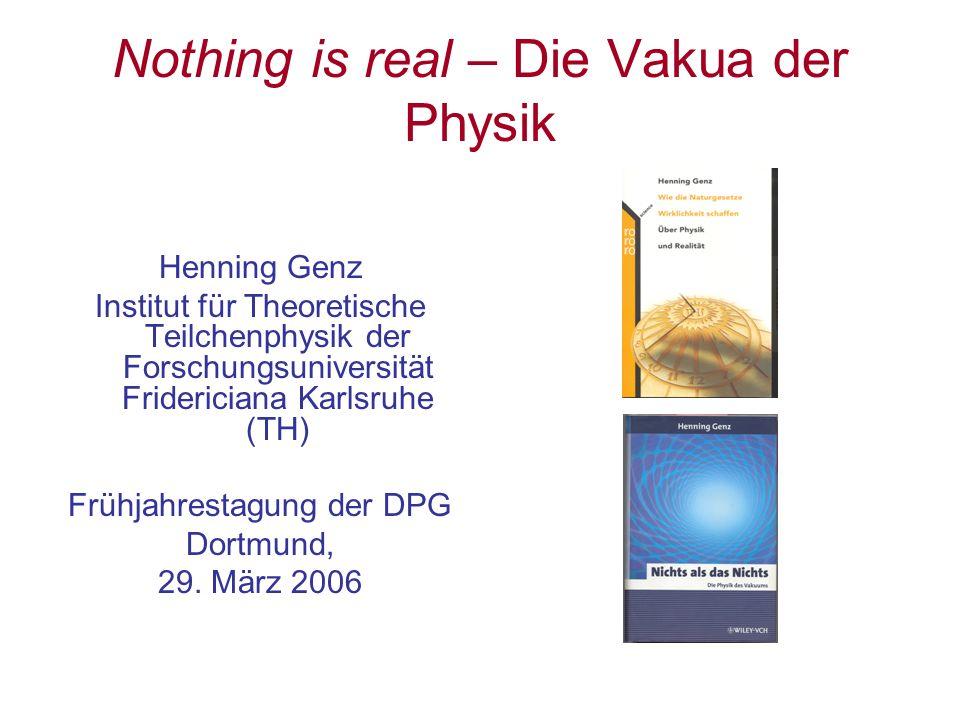 Nothing is real – Die Vakua der Physik Henning Genz Institut für Theoretische Teilchenphysik der Forschungsuniversität Fridericiana Karlsruhe (TH) Frü