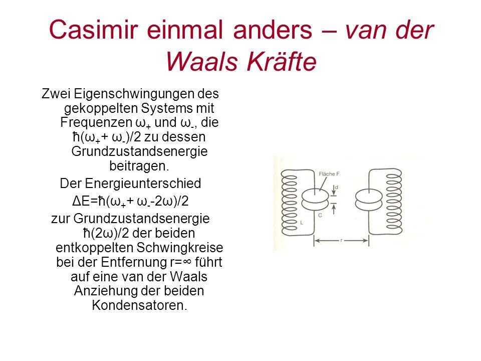 Casimir einmal anders – van der Waals Kräfte Zwei Eigenschwingungen des gekoppelten Systems mit Frequenzen ω + und ω -, die ħ(ω + + ω - )/2 zu dessen