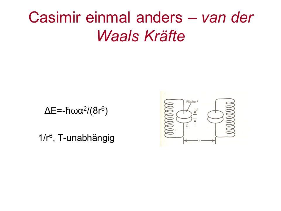 Casimir einmal anders – van der Waals Kräfte ΔE=-ħωα 2 /(8r 6 ) 1/r 6, T-unabhängig