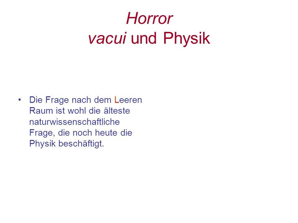 Horror vacui und Physik Die Frage nach dem Leeren Raum ist wohl die älteste naturwissenschaftliche Frage, die noch heute die Physik beschäftigt.