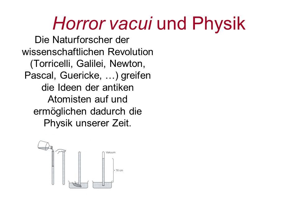 Horror vacui und Physik Die Naturforscher der wissenschaftlichen Revolution (Torricelli, Galilei, Newton, Pascal, Guericke, …) greifen die Ideen der a