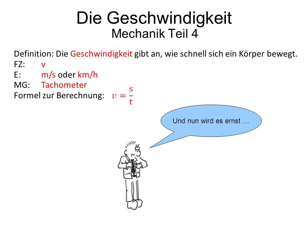 Die Geschwindigkeit Mechanik Teil 4 Und nun wird es ernst … Definition: Die Geschwindigkeit gibt an, wie schnell sich ein Körper bewegt. FZ: v E:m/s o