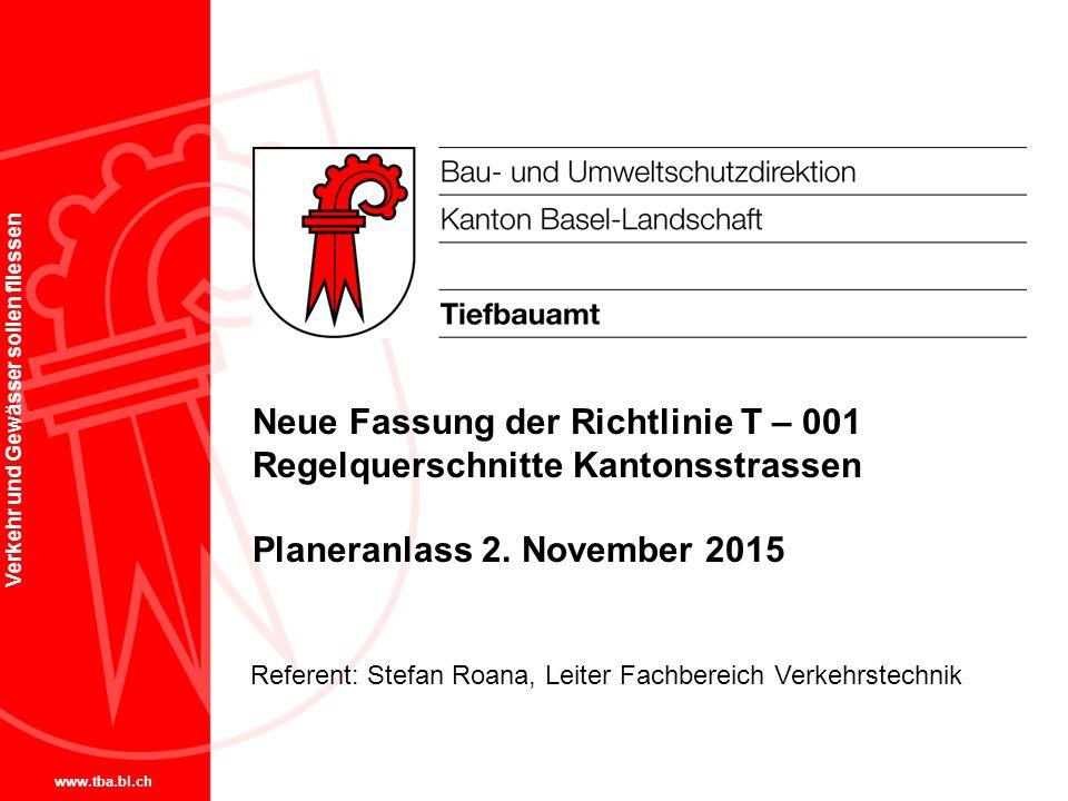 www.tba.bl.ch Verkehr und Gewässer sollen fliessen Neue Fassung der Richtlinie T – 001 Regelquerschnitte Kantonsstrassen Planeranlass 2. November 2015