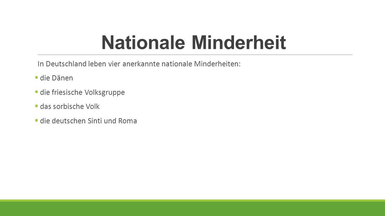 Nationale Minderheit In Deutschland leben vier anerkannte nationale Minderheiten:  die Dänen  die friesische Volksgruppe  das sorbische Volk  die