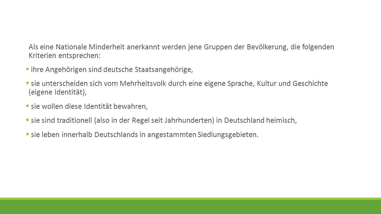 Als eine Nationale Minderheit anerkannt werden jene Gruppen der Bevölkerung, die folgenden Kriterien entsprechen:  ihre Angehörigen sind deutsche Sta